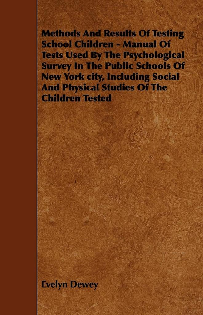 Methods And Results Of Testing School Children - Manual Of Tests Used By The Psychological Survey In The Public Schools Of New York city, Including Social And Physical Studies Of The Children Tested als Taschenbuch