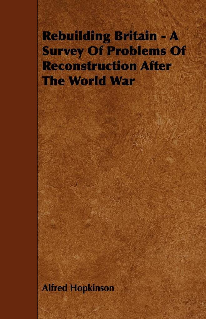 Rebuilding Britain - A Survey Of Problems Of Reconstruction After The World War als Taschenbuch