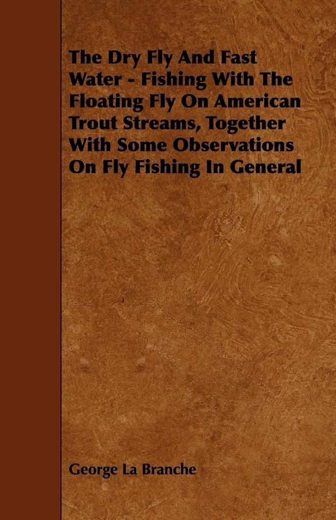The Dry Fly And Fast Water - Fishing With The Floating Fly On American Trout Streams, Together With Some Observations On Fly Fishing In General als Taschenbuch