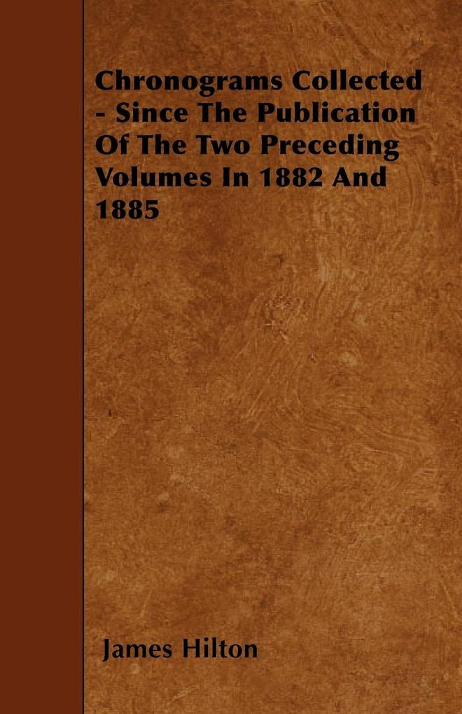 Chronograms Collected - Since The Publication Of The Two Preceding Volumes In 1882 And 1885 als Taschenbuch