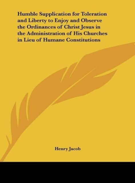 Humble Supplication for Toleration and Liberty to Enjoy and Observe the Ordinances of Christ Jesus in the Administration of His Churches in Lieu of Humane Constitutions als Buch (gebunden)