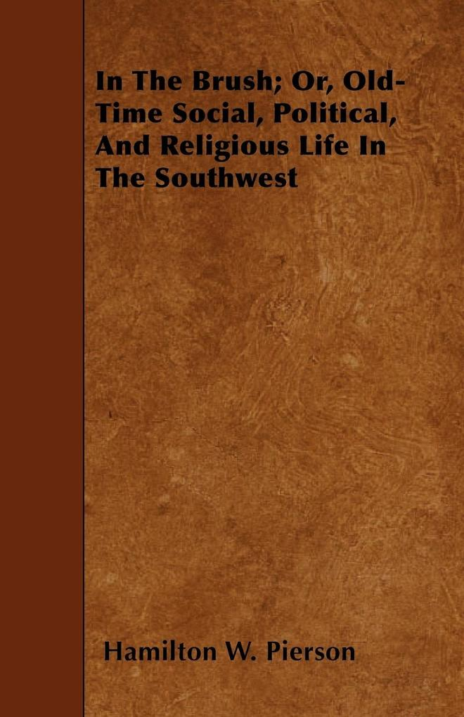 In The Brush; Or, Old-Time Social, Political, And Religious Life In The Southwest als Taschenbuch