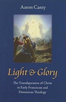 Light & Glory: The Transfiguration of Christ in Early Franciscan and Dominican Theology als Buch (gebunden)