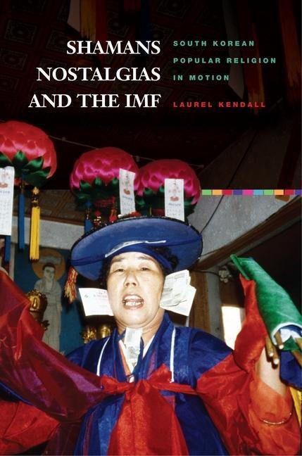 Shamans, Nostalgias, and the IMF: South Korean Popular Religion in Motion als Taschenbuch