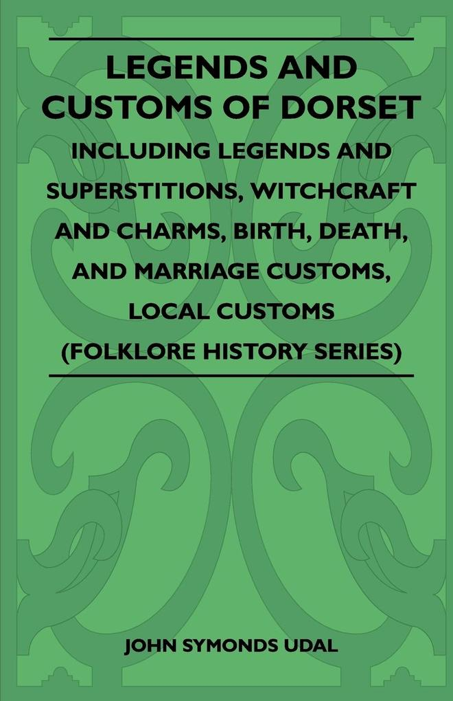 Legends and Customs of Dorset - Including Legends and Superstitions, Witchcraft and Charms, Birth, Death, and Marriage Customs, Local Customs (Folklore History Series) als Taschenbuch