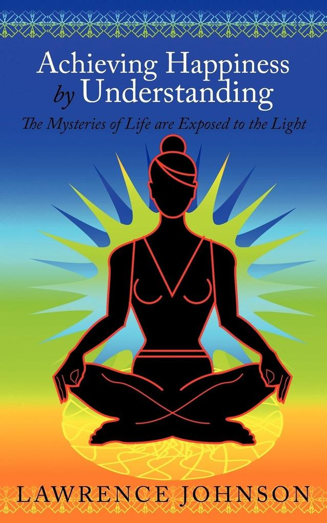 Achieving Happiness by Understanding: The Mysteries of Life Are Exposed to the Light als Taschenbuch