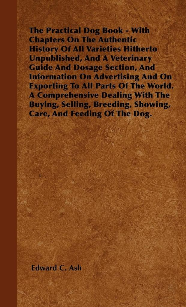The Practical Dog Book - With Chapters On The Authentic History Of All Varieties Hitherto Unpublished, And A Veterinary Guide And Dosage Section, And Information On Advertising And On Exporting To All Parts Of The World. A Comprehensive Dealing With The B als Buch (gebunden)