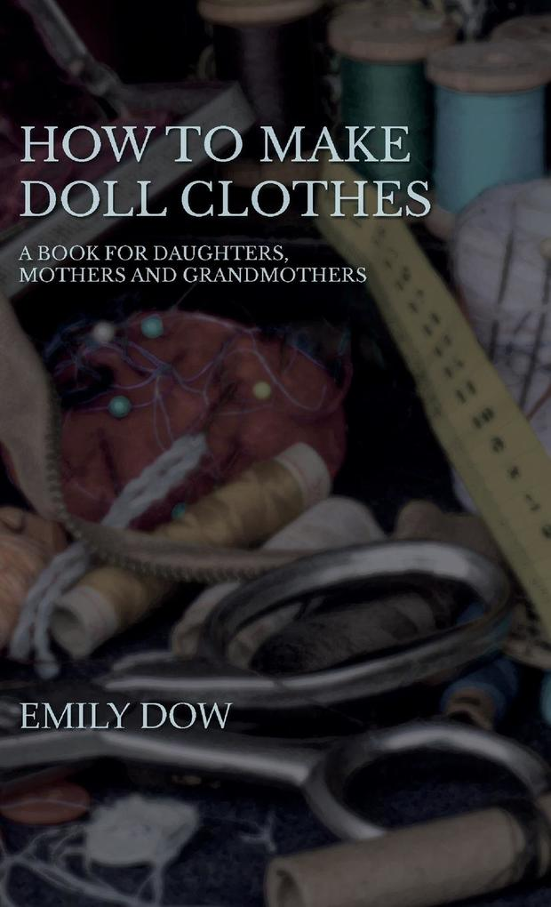 How To Make Doll Clothes - A Book For Daughters, Mothers And Grandmothers als Buch (gebunden)