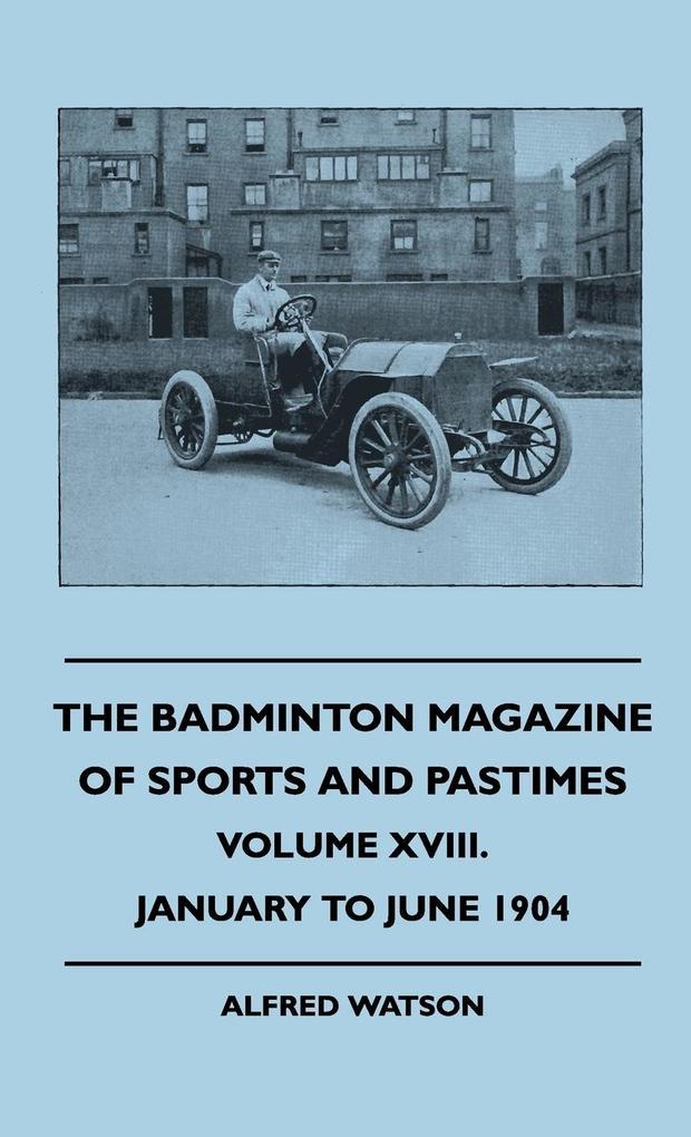 The Badminton Magazine Of Sports And Pastimes - Volume XVIII. - January To June 1904 als Buch (gebunden)