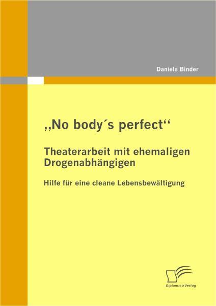 """""""No body's perfect"""": Theaterarbeit mit ehemaligen Drogenabhängigen als Buch (kartoniert)"""