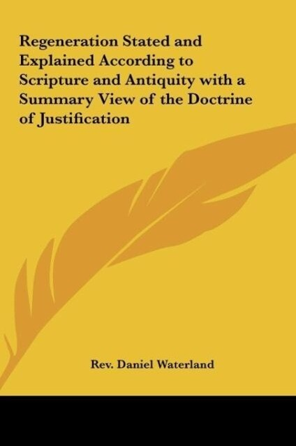 Regeneration Stated and Explained According to Scripture and Antiquity with a Summary View of the Doctrine of Justification als Buch (gebunden)