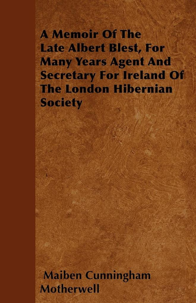 A Memoir Of The Late Albert Blest, For Many Years Agent And Secretary For Ireland Of The London Hibernian Society als Taschenbuch