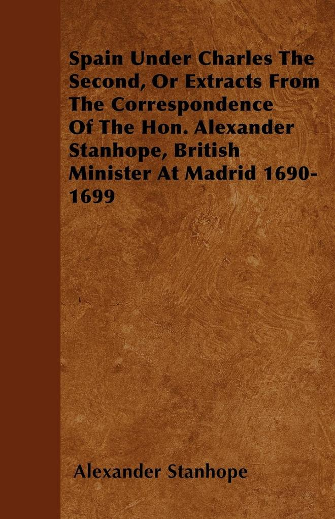 Spain Under Charles The Second, Or Extracts From The Correspondence Of The Hon. Alexander Stanhope, British Minister At Madrid 1690-1699 als Taschenbuch