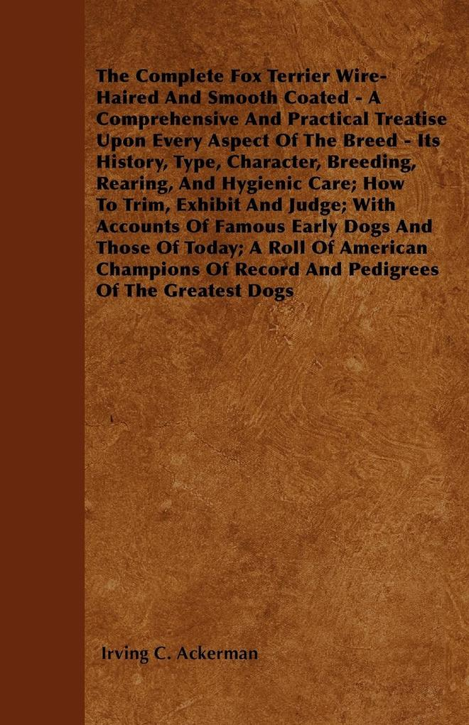 The Complete Fox Terrier Wire-Haired And Smooth Coated - A Comprehensive And Practical Treatise Upon Every Aspect Of The Breed - Its History, Type, Character, Breeding, Rearing, And Hygienic Care; How To Trim, Exhibit And Judge; With Accounts Of Famous Ea als Taschenbuch