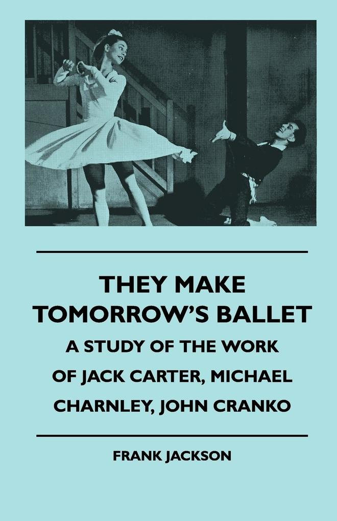 They Make Tomorrow's Ballet - A Study of the Work of Jack Carter, Michael Charnley, John Cranko als Taschenbuch