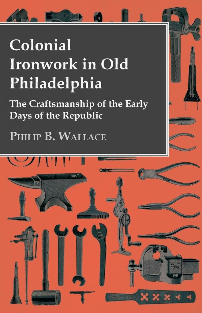 Colonial Ironwork In Old Philadelphia - The Craftsmanship Of The Early Days Of The Republic als Taschenbuch