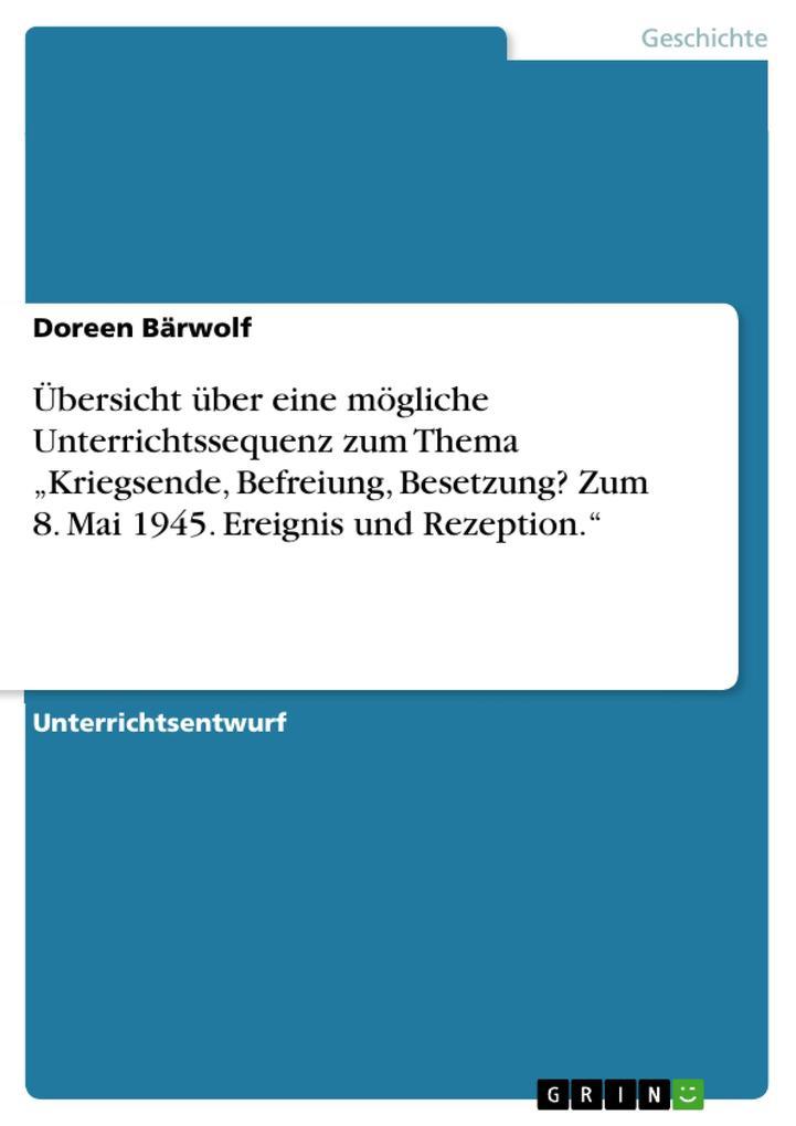 """Übersicht über eine mögliche Unterrichtssequenz zum Thema """"Kriegsende, Befreiung, Besetzung? Zum 8. Mai 1945. Ereignis und Rezeption."""" als Buch (gebunden)"""