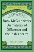 Frank McGuinness's Dramaturgy of Difference and the Irish Theatre