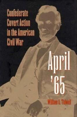 April '65: Confederate Covert Action in the American Civil War als Buch (gebunden)