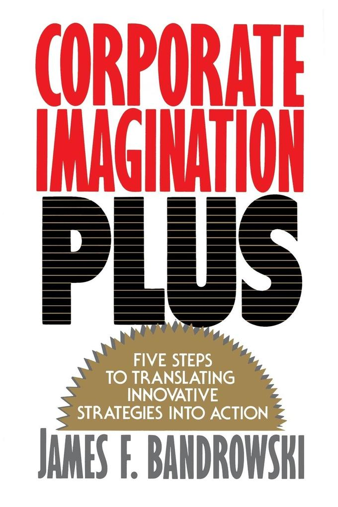 Corporate Imagination Plus: Five Steps to Translating Innovative Strategies Into Action als Taschenbuch