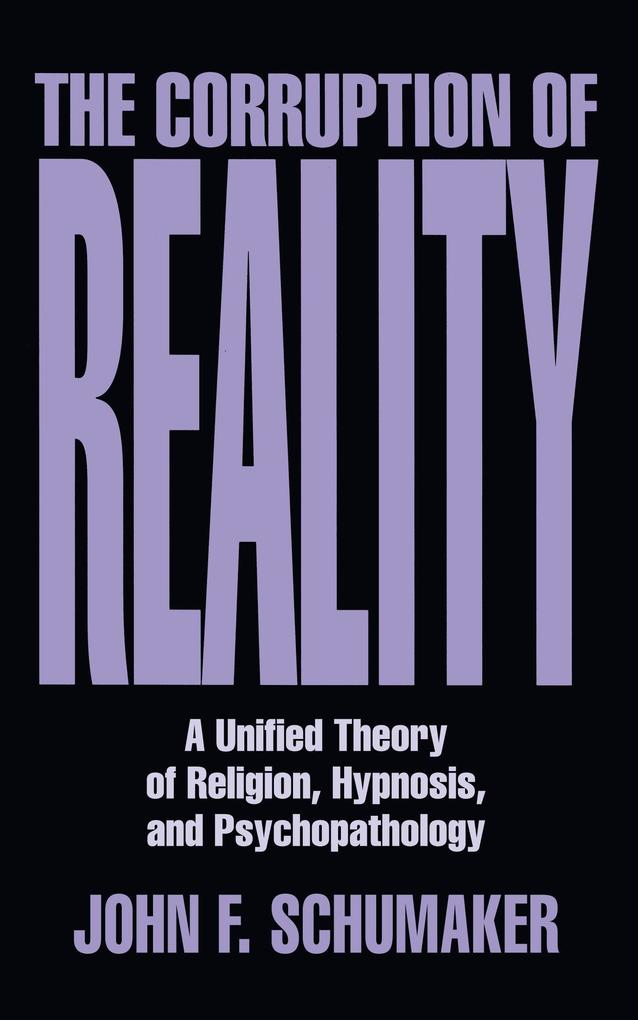 The Corruption of Reality: A Unified Theory of Religion, Hypnosis, and Psychopathology als Buch (gebunden)