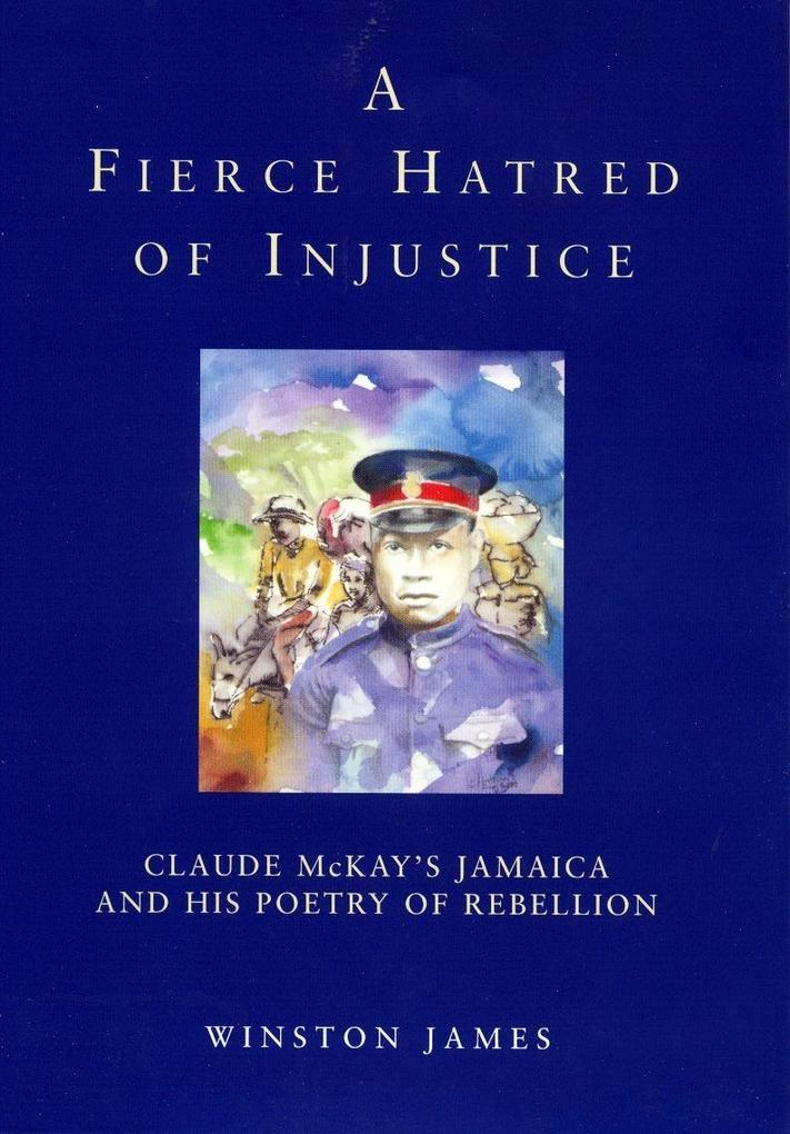 A Fierce Hatred of Injustice: Claude McKay's Jamaica and His Poetry of Rebellion als Buch (gebunden)