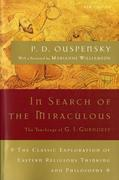 In Search of the Miraculous: The Definitive Exploration of G. I. Gurdjieff's Mystical Thought and Universal View