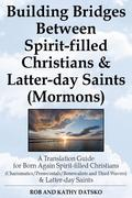 Building Bridges Between Spirit-filled Christians and Latter-day Saints (Mormons): A Translation Guide for Born Again Spirit-filled Christians (Charismatics / Pentecostals / Renewalists and Third Wavers) and Latter-day Saints
