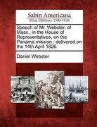 Speech of Mr. Webster, of Mass., in the House of Representatives, on the Panama Mission: Delivered on the 14th April 1826.