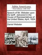 Speech of Mr. Webster Upon the Tariff: Delivered in the House of Representatives of the United States, April, 1824.