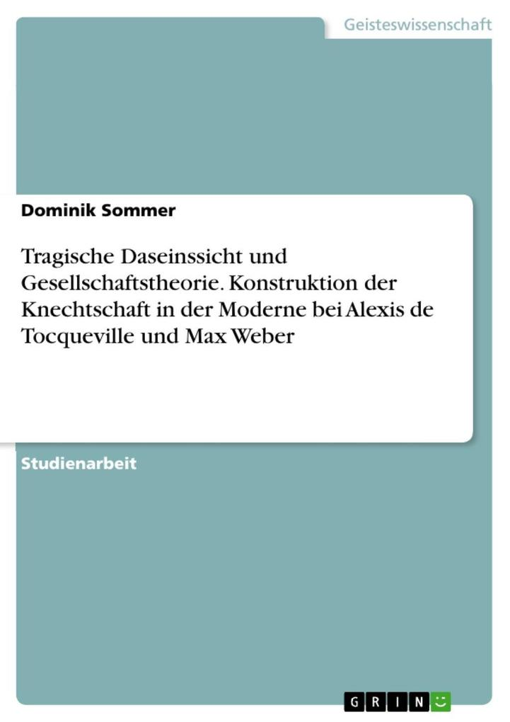 Tragische Daseinssicht und Gesellschaftstheorie: Tragisches Empfinden und die Konstruktion der Knechtschaft in der Moderne bei Alexis de Tocqueville und Max Weber als eBook epub