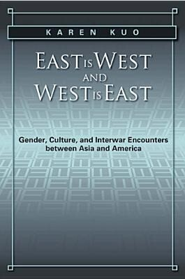 East Is West and West Is East: Gender, Culture, and Interwar Encounters Between Asia and America als Taschenbuch
