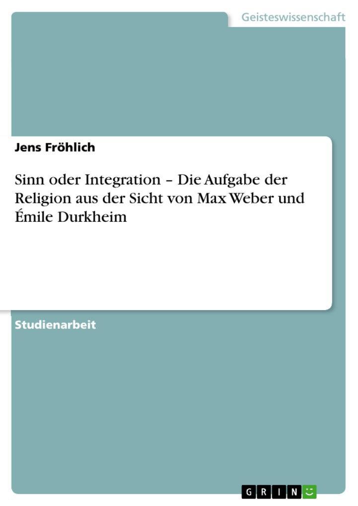Sinn oder Integration - Die Aufgabe der Religion aus der Sicht von Max Weber und Émile Durkheim als eBook pdf