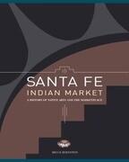 Santa Fe Indian Market: A History of Native Arts and the Marketplace: A History of Native Arts and the Marketplace