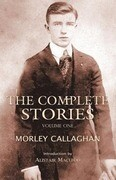 The Complete Stories of Morley Callaghan, Volume 1