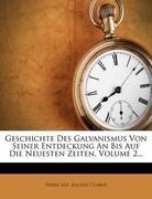 Geschichte des Galvanismus von seiner Entdeckung an bis auf die neuesten Zeiten.