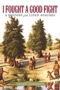 I Fought a Good Fight: A History of the Lipan Apaches