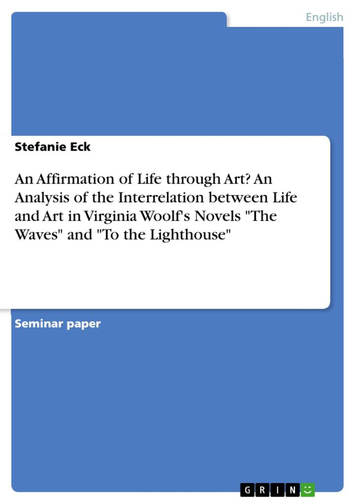 An Affirmation of Life through Art? An Analysis of the Interrelation between Life and Art in Virginia Woolfs Novels The Waves and To the Lighthouse.pdf