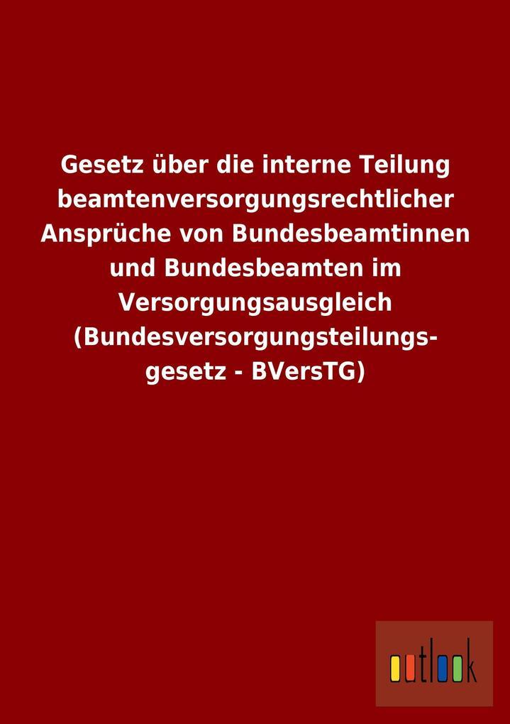 Gesetz über die interne Teilung beamtenversorgungsrechtlicher Ansprüche von Bundesbeamtinnen und Bundesbeamten im Versorgungsausgleich (Bundesversorgungsteilungsgesetz - BVersTG).pdf