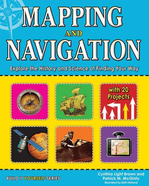 Mapping and Navigation: Explore the History and Science of Finding Your Way with 20 Projects.pdf