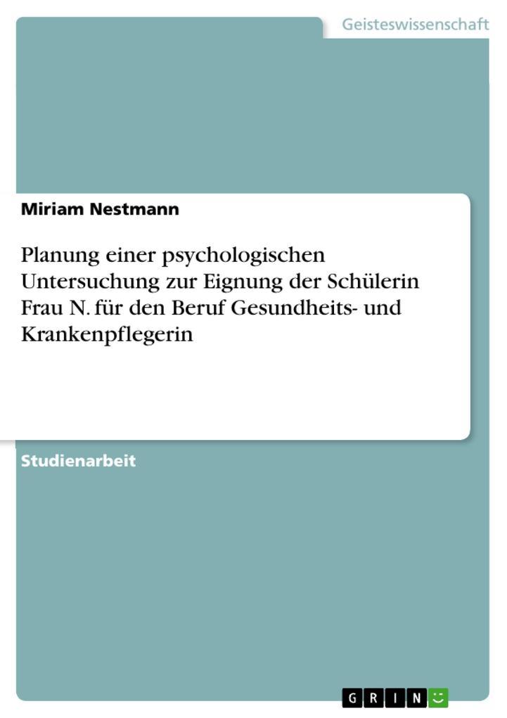 Planung einer psychologischen Untersuchung zur Eignung der Schülerin Frau N. für den Beruf Gesundheits- und Krankenpflegerin.pdf