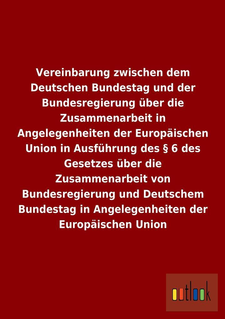 Vereinbarung zwischen dem Deutschen Bundestag und der Bundesregierung über die Zusammenarbeit in Angelegenheiten der Europäischen Union in Ausführung des § 6 des Gesetzes über die Zusammenarbeit von Bundesregierung und Deutschem Bundestag in Angelegenheiten der Europäischen Union.pdf