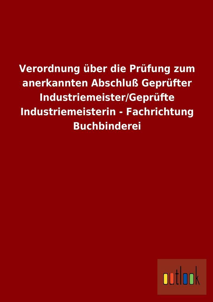 Verordnung über die Prüfung zum anerkannten Abschluß Geprüfter Industriemeister/Geprüfte Industriemeisterin - Fachrichtung Buchbinderei.pdf