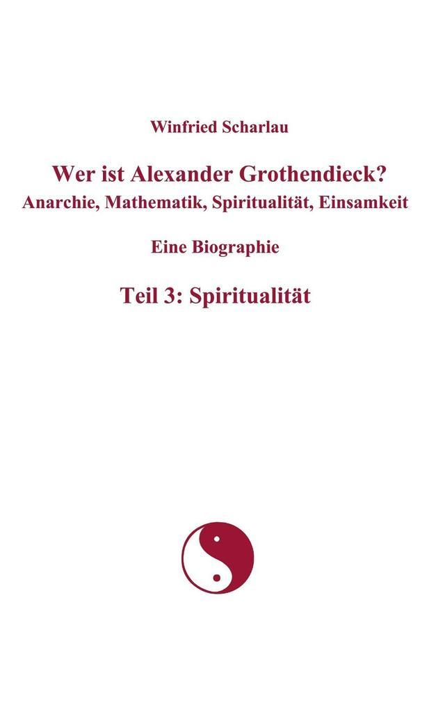 Wer ist Alexander Grothendieck? Anarchie, Mathematik, Spiritualität, Einsamkeit Eine Biographie Teil 3: Spiritualität.pdf