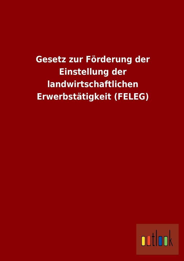 Gesetz zur Förderung der Einstellung der landwirtschaftlichen Erwerbstätigkeit (FELEG).pdf