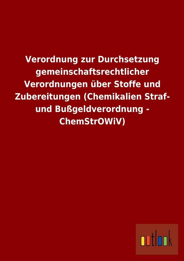 Verordnung zur Durchsetzung gemeinschaftsrechtlicher Verordnungen über Stoffe und Zubereitungen (Chemikalien Straf- und Bußgeldverordnung - ChemStrOWiV).pdf