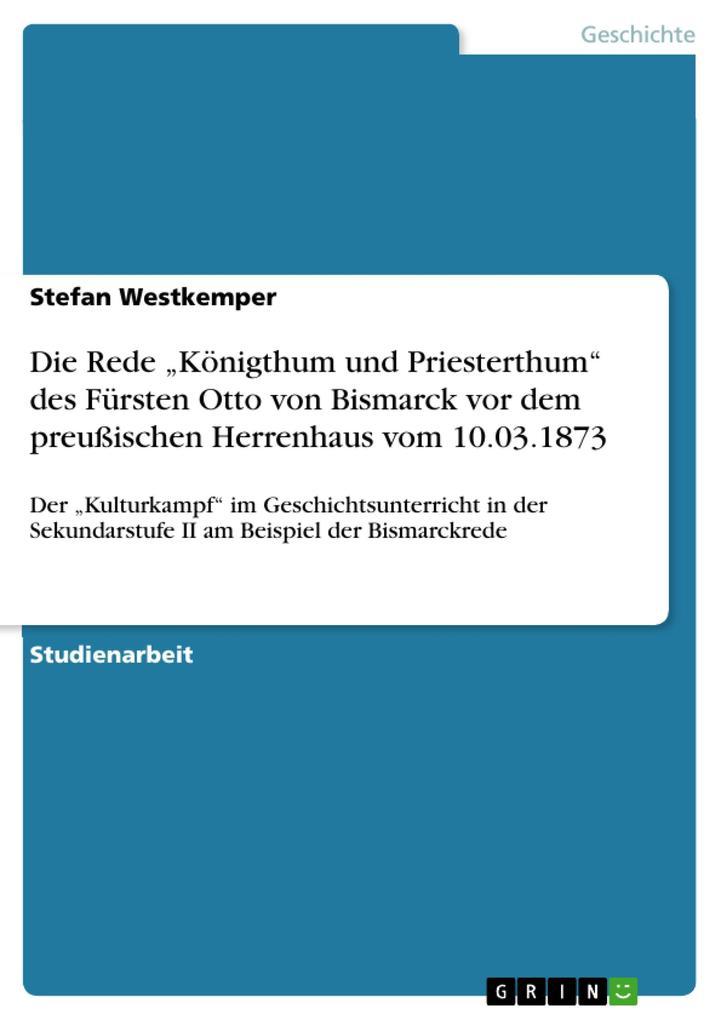 """Die Rede """"Königthum und Priesterthum"""" des Fürsten Otto von Bismarck vor dem preußischen Herrenhaus vom 10.03.1873 als eBook pdf"""