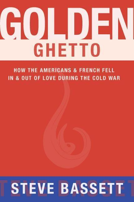 Golden Ghetto: How the Americans & French Fell in & Out of Love During the Cold War.pdf