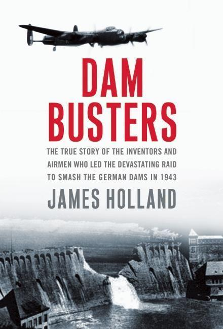 Dam Busters: The True Story of the Inventors and Airmen Who Led the Devastating Raid to Smash the German Dams in 1943.pdf