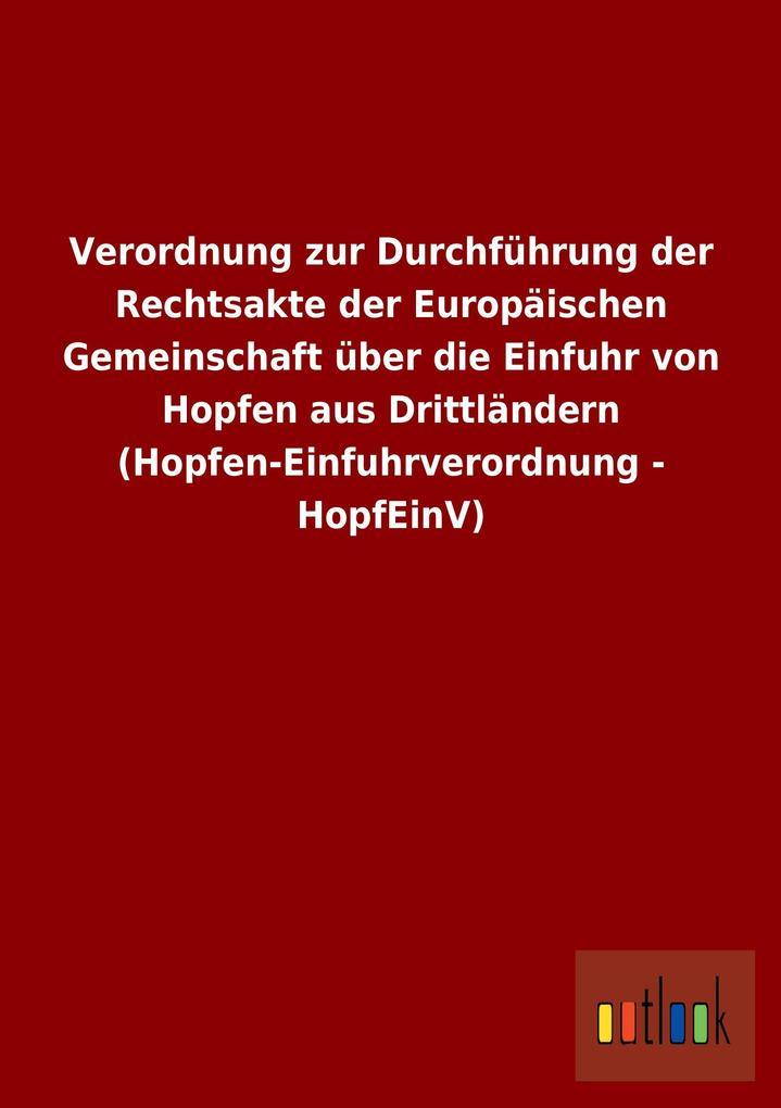 Verordnung zur Durchführung der Rechtsakte der Europäischen Gemeinschaft über die Einfuhr von Hopfen aus Drittländern (Hopfen-Einfuhrverordnung - HopfEinV).pdf